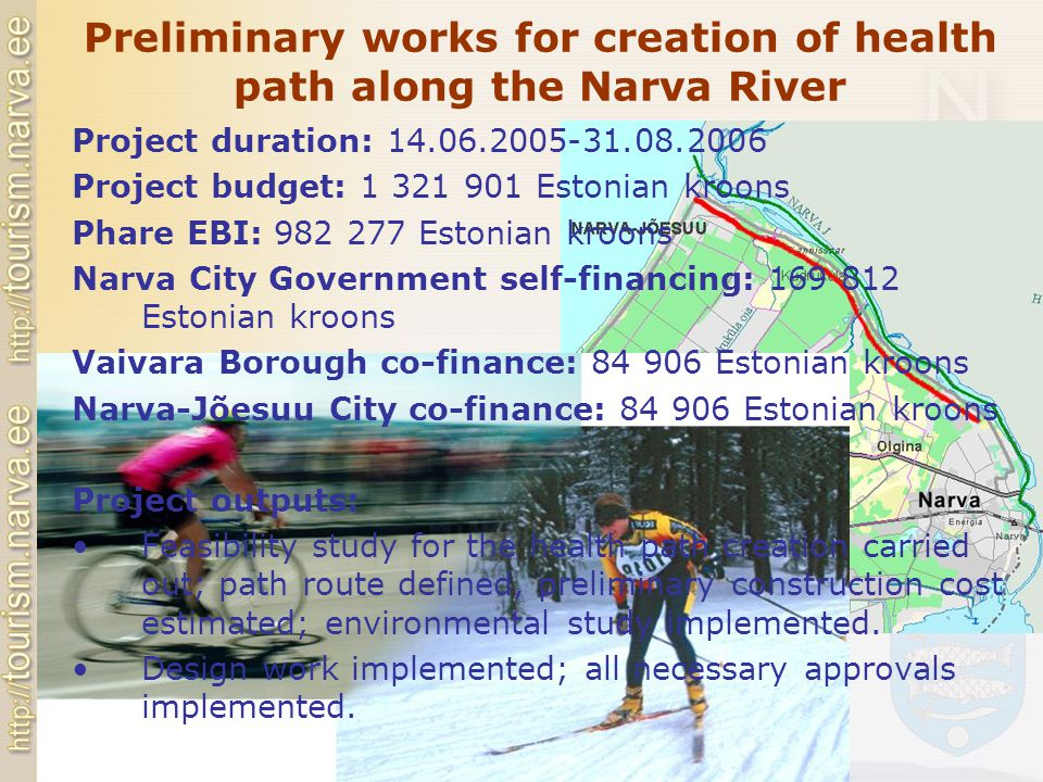 Preliminary works for creation of health path along the Narva River Project duration: 14.06.2005-31.08.2006 Project budget: 1 321 901 Estonian kroons Phare EBI: 982 277 Estonian kroons Narva City Government self-financing: 169 812 Estonian kroons Vaivara Borough co-finance: 84 906 Estonian kroons Narva-Jõesuu City co-finance: 84 906 Estonian kroons Project outputs: Feasibility study for the health path creation carried out; path route defined, preliminary construction cost estimated; environmental study implemented.