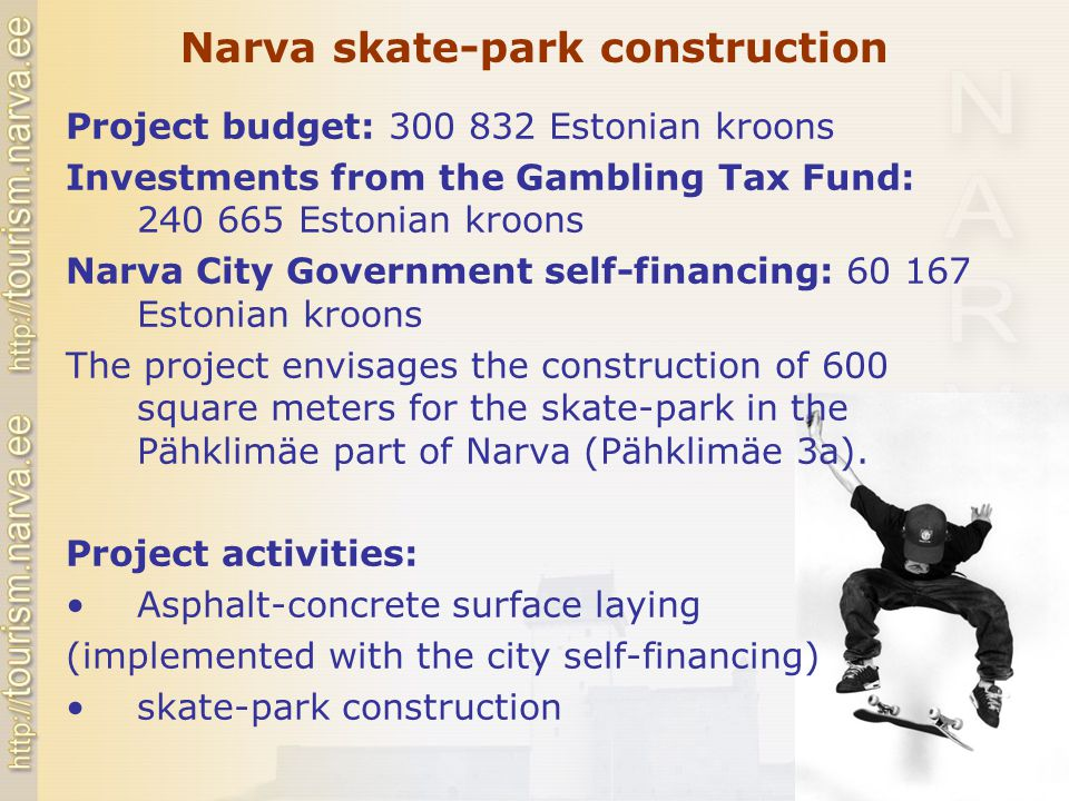 Narva skate-park construction Project budget: 300 832 Estonian kroons Investments from the Gambling Tax Fund: 240 665 Estonian kroons Narva City Government self-financing: 60 167 Estonian kroons The project envisages the construction of 600 square meters for the skate-park in the Pähklimäe part of Narva (Pähklimäe 3a).