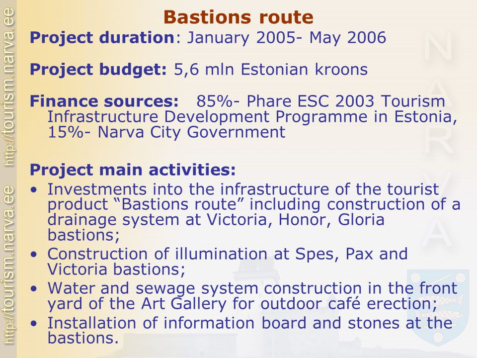 Bastions route Project duration: January 2005- May 2006 Project budget: 5,6 mln Estonian kroons Finance sources: 85%- Phare ESC 2003 Tourism Infrastructure Development Programme in Estonia, 15%- Narva City Government Project main activities: Investments into the infrastructure of the tourist product Bastions route including construction of a drainage system at Victoria, Honor, Gloria bastions; Construction of illumination at Spes, Pax and Victoria bastions; Water and sewage system construction in the front yard of the Art Gallery for outdoor café erection; Installation of information board and stones at the bastions.