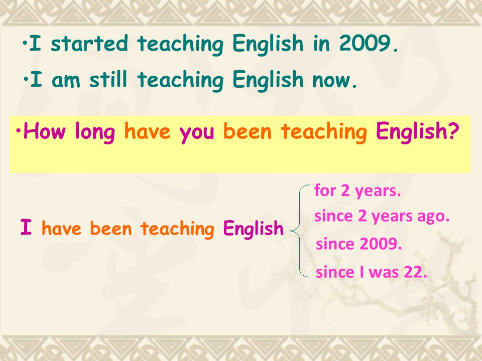 I started teaching English in 2009.I am still teaching English now.