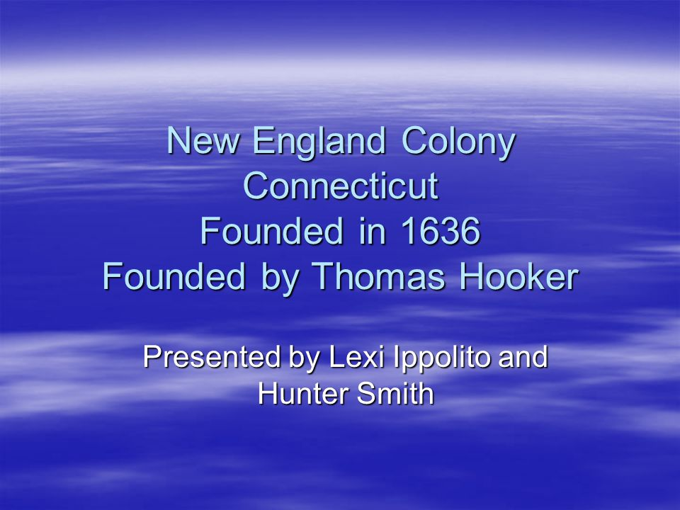 New England Colony Connecticut Founded in 1636 Founded by Thomas Hooker Presented by Lexi Ippolito and Hunter Smith