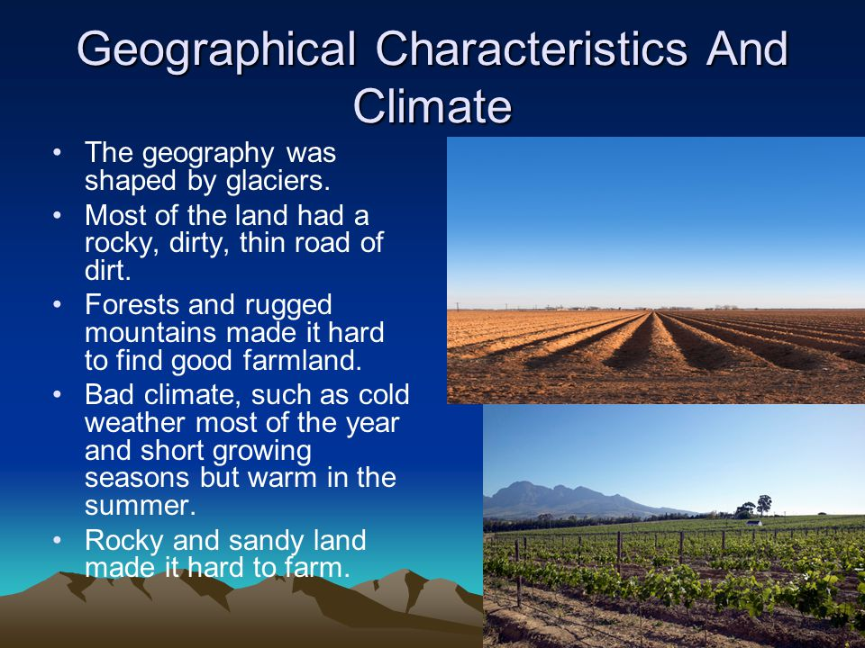 Geographical Characteristics And Climate The geography was shaped by glaciers. Most of the land had a rocky, dirty, thin road of dirt. Forests and rug