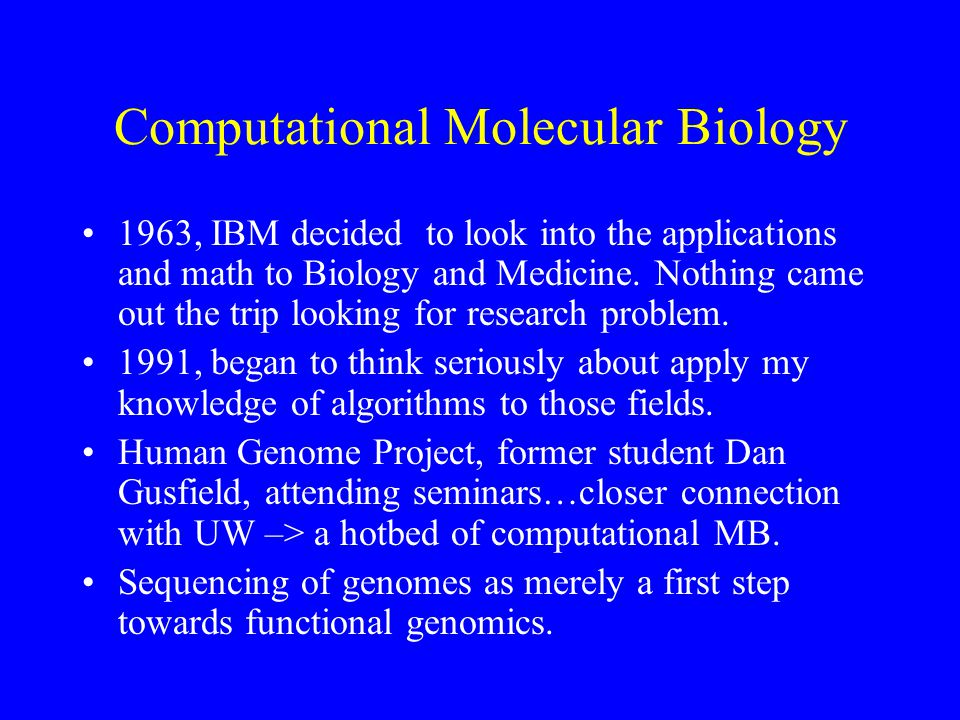 Computational Molecular Biology 1963, IBM decided to look into the applications and math to Biology and Medicine.