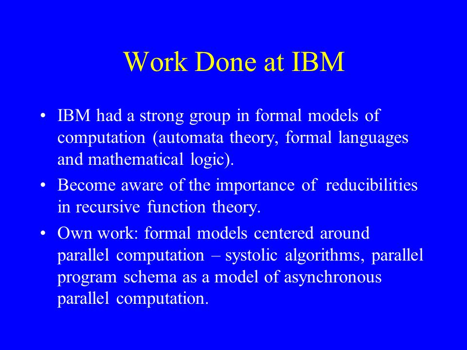 Work Done at IBM IBM had a strong group in formal models of computation (automata theory, formal languages and mathematical logic).
