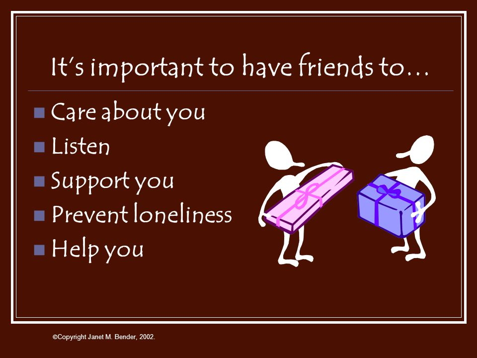 © Copyright Janet M. Bender, 2002. A friend is someone who… Is honest Likes to spend time with you Is nice and kind You can count on Shares Listens Ca