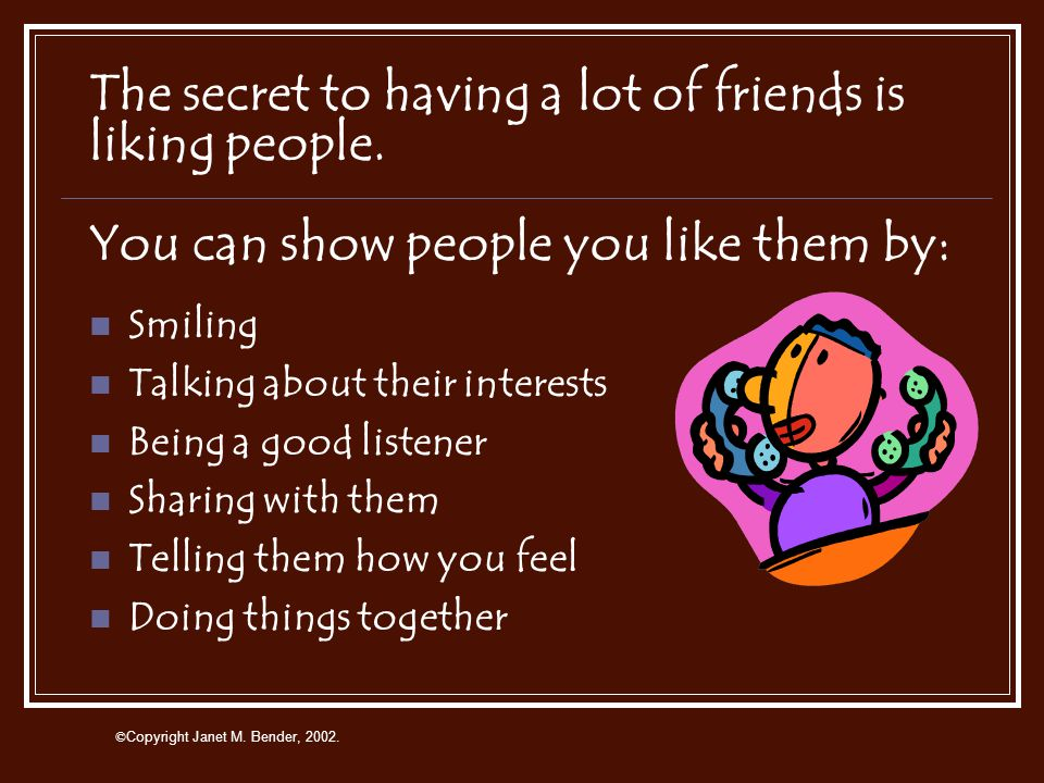 © Copyright Janet M. Bender, 2002. A Good Friend Does Not… Tell lies Hurt you or others Gossip Ignore you