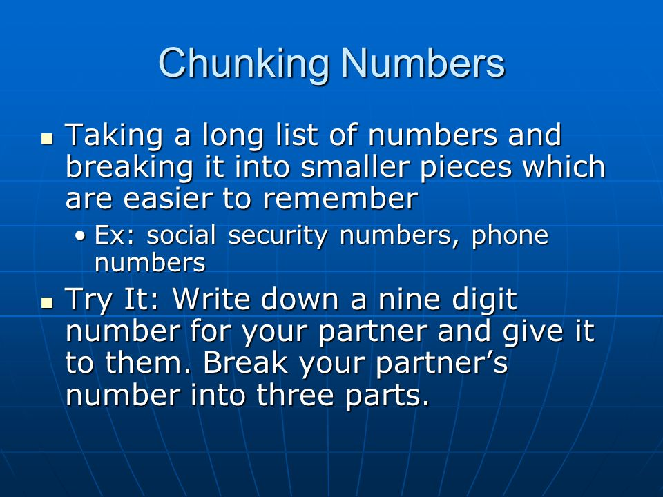 Chunking Numbers Taking a long list of numbers and breaking it into smaller pieces which are easier to remember Taking a long list of numbers and breaking it into smaller pieces which are easier to remember Ex: social security numbers, phone numbersEx: social security numbers, phone numbers Try It: Write down a nine digit number for your partner and give it to them.