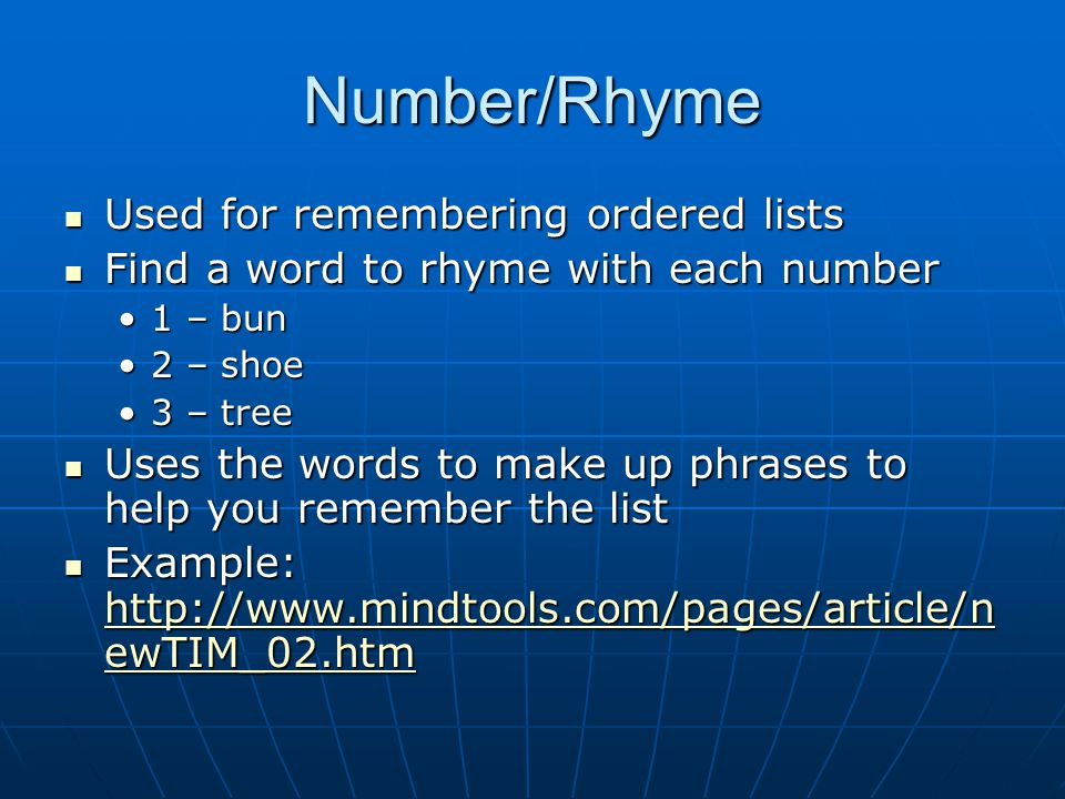 Number/Rhyme Used for remembering ordered lists Used for remembering ordered lists Find a word to rhyme with each number Find a word to rhyme with each number 1 – bun1 – bun 2 – shoe2 – shoe 3 – tree3 – tree Uses the words to make up phrases to help you remember the list Uses the words to make up phrases to help you remember the list Example: http://www.mindtools.com/pages/article/n ewTIM_02.htm Example: http://www.mindtools.com/pages/article/n ewTIM_02.htm http://www.mindtools.com/pages/article/n ewTIM_02.htm http://www.mindtools.com/pages/article/n ewTIM_02.htm