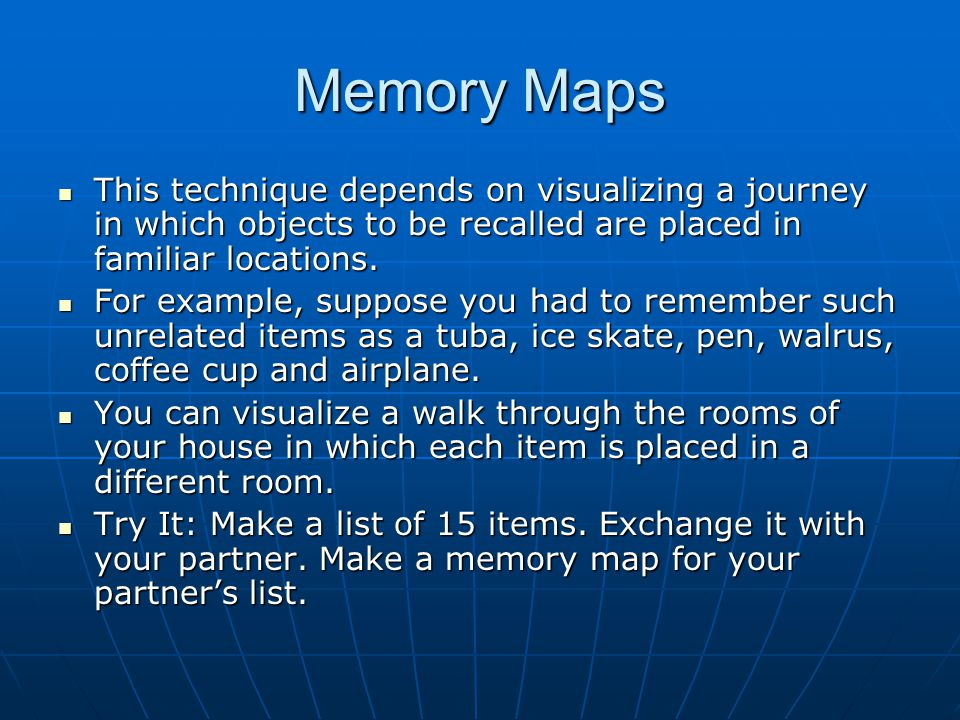 Memory Maps This technique depends on visualizing a journey in which objects to be recalled are placed in familiar locations.