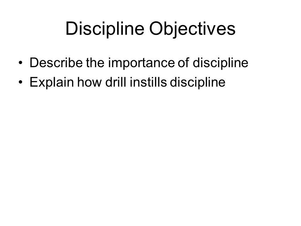 Discipline Objectives Describe the importance of discipline Explain how drill instills discipline