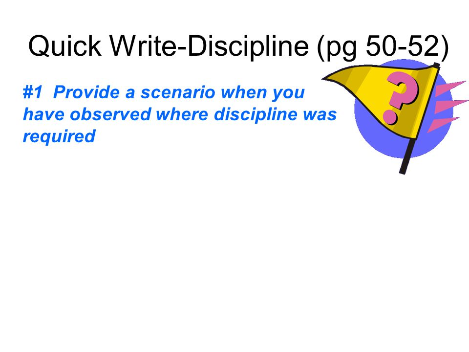 Quick Write-Discipline (pg 50-52) #1 Provide a scenario when you have observed where discipline was required