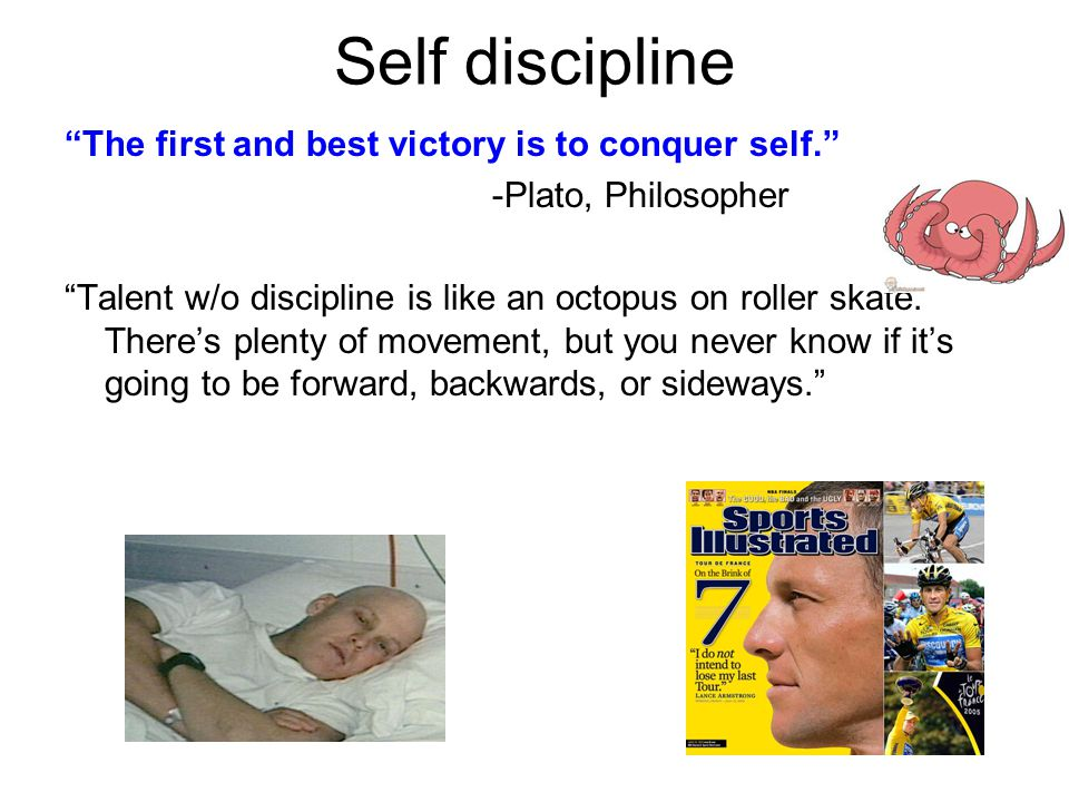 Self discipline The first and best victory is to conquer self. -Plato, Philosopher Talent w/o discipline is like an octopus on roller skate.