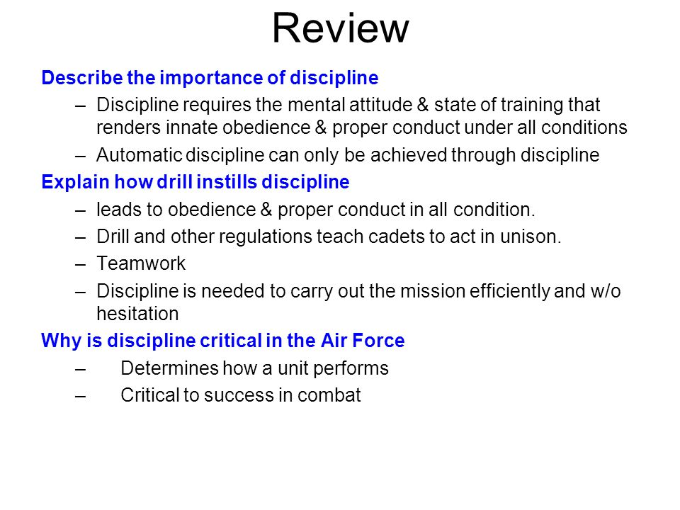 Review Describe the importance of discipline –Discipline requires the mental attitude & state of training that renders innate obedience & proper conduct under all conditions –Automatic discipline can only be achieved through discipline Explain how drill instills discipline –leads to obedience & proper conduct in all condition.