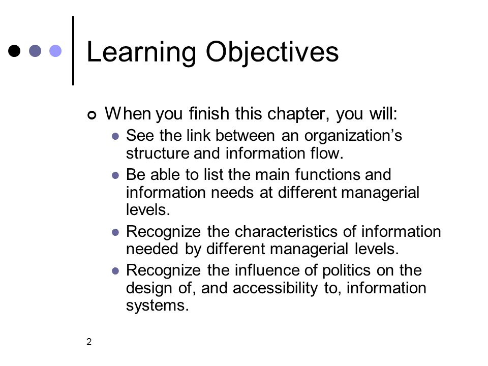 2 Learning Objectives When you finish this chapter, you will: See the link between an organization's structure and information flow. Be able to list t