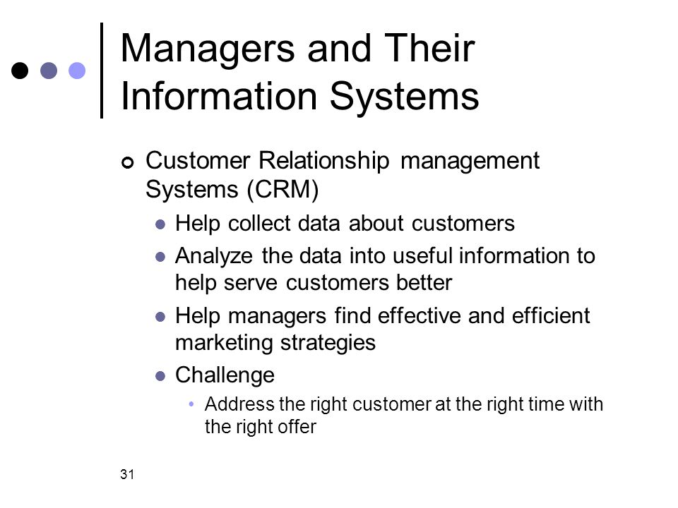 31 Managers and Their Information Systems Customer Relationship management Systems (CRM) Help collect data about customers Analyze the data into usefu