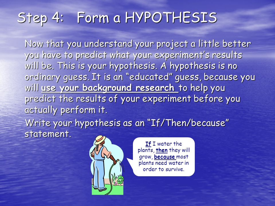 Step 4: Form a HYPOTHESIS Now that you understand your project a little better you have to predict what your experiment's results will be.