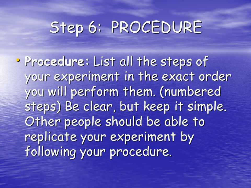 Step 6: PROCEDURE Procedure: List all the steps of your experiment in the exact order you will perform them.
