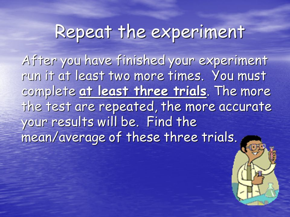 Repeat the experiment Repeat the experiment After you have finished your experiment run it at least two more times.