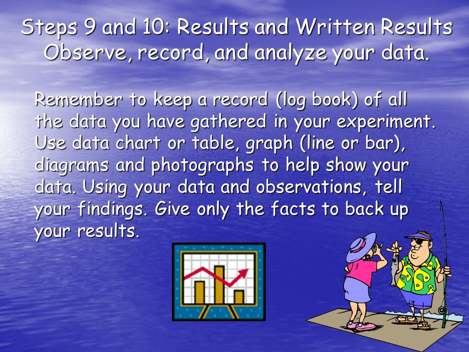 Steps 9 and 10: Results and Written Results Observe, record, and analyze your data.
