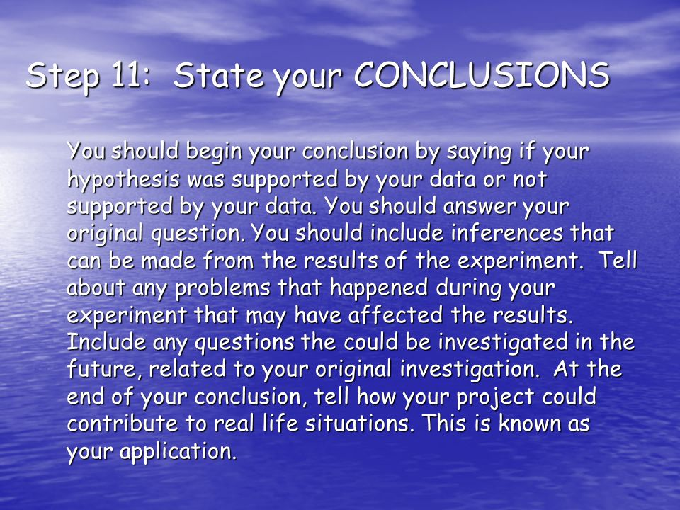 Step 11: State your CONCLUSIONS You should begin your conclusion by saying if your hypothesis was supported by your data or not supported by your data.
