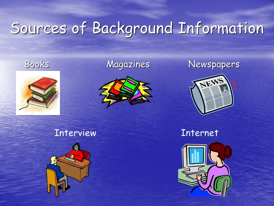 Sources of Background Information Books Magazines Newspapers Books Magazines Newspapers Interview Internet