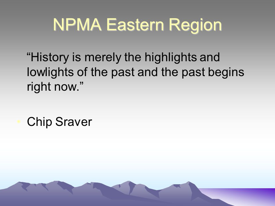 NPMA Eastern Region History is merely the highlights and lowlights of the past and the past begins right now. Chip Sraver