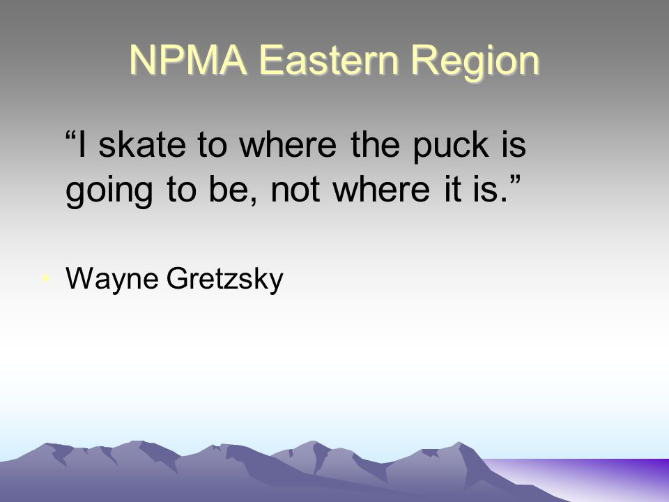 NPMA Eastern Region I skate to where the puck is going to be, not where it is. Wayne Gretzsky