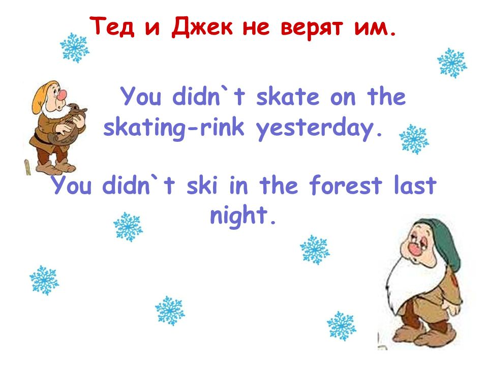 Тед и Джек не верят им. You didn`t skate on the skating-rink yesterday.