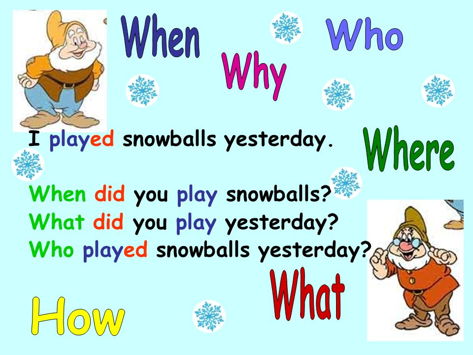 I played snowballs yesterday. When did you play snowballs.