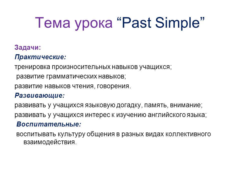 Тема урока Past Simple Задачи: Практические: тренировка произносительных навыков учащихся; развитие грамматических навыков; развитие навыков чтения, говорения.