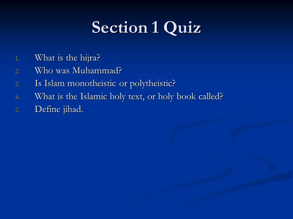 Section 1 Quiz 1. What is the hijra? 2. Who was Muhammad? 3. Is Islam monotheistic or polytheistic? 4. What is the Islamic holy text, or holy book cal