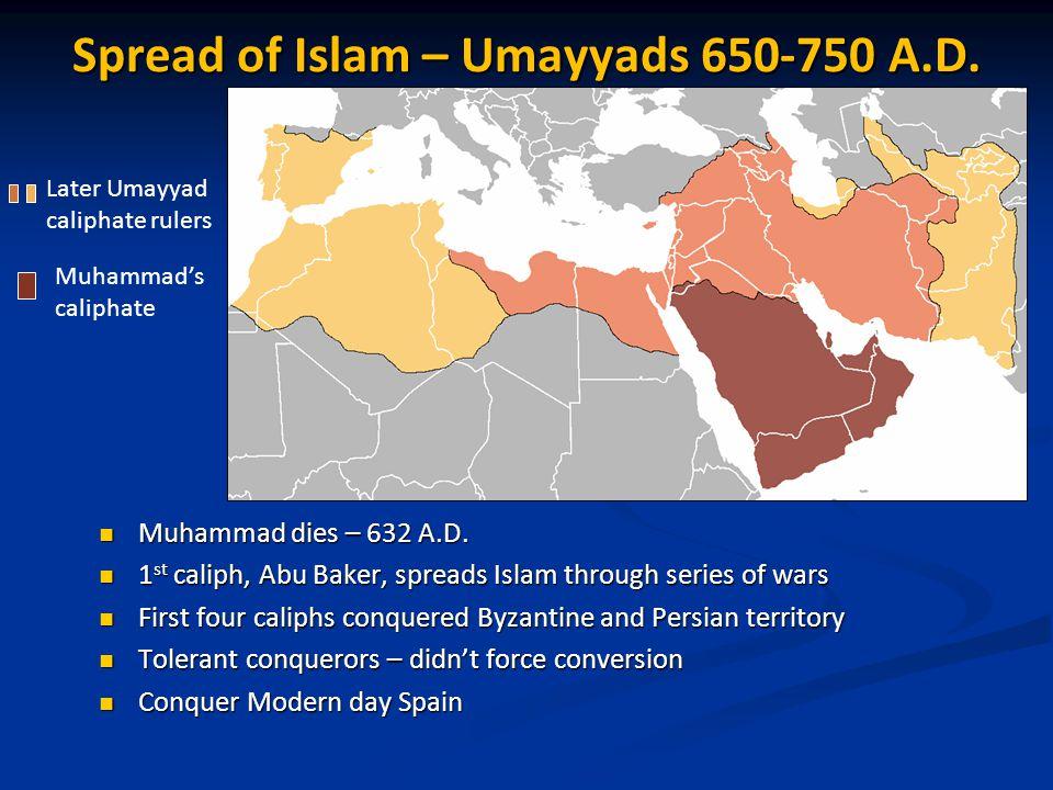 Spread of Islam – Umayyads 650-750 A.D. Muhammad dies – 632 A.D. Muhammad dies – 632 A.D. 1 st caliph, Abu Baker, spreads Islam through series of wars