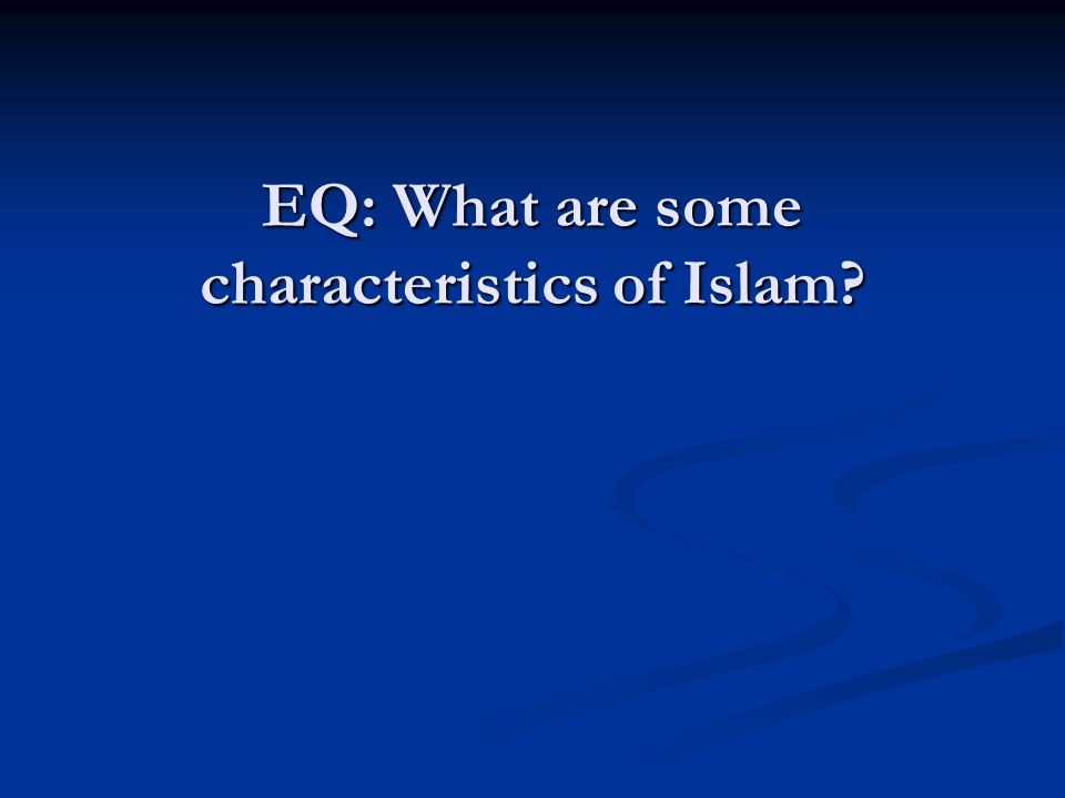EQ: What are some characteristics of Islam?