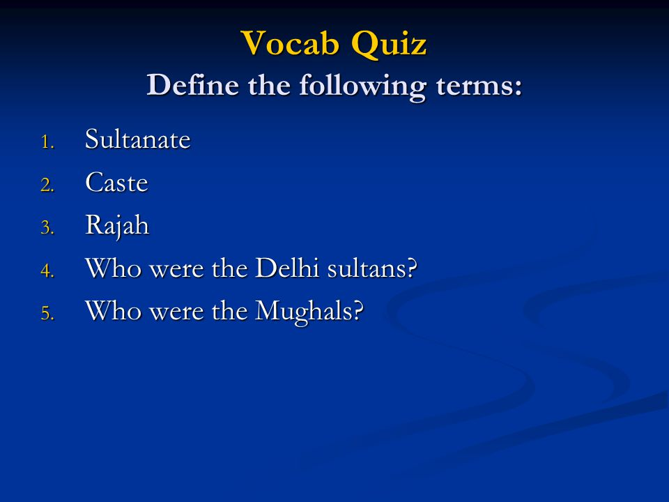 Vocab Quiz Define the following terms: 1. Sultanate 2. Caste 3. Rajah 4. Who were the Delhi sultans? 5. Who were the Mughals?