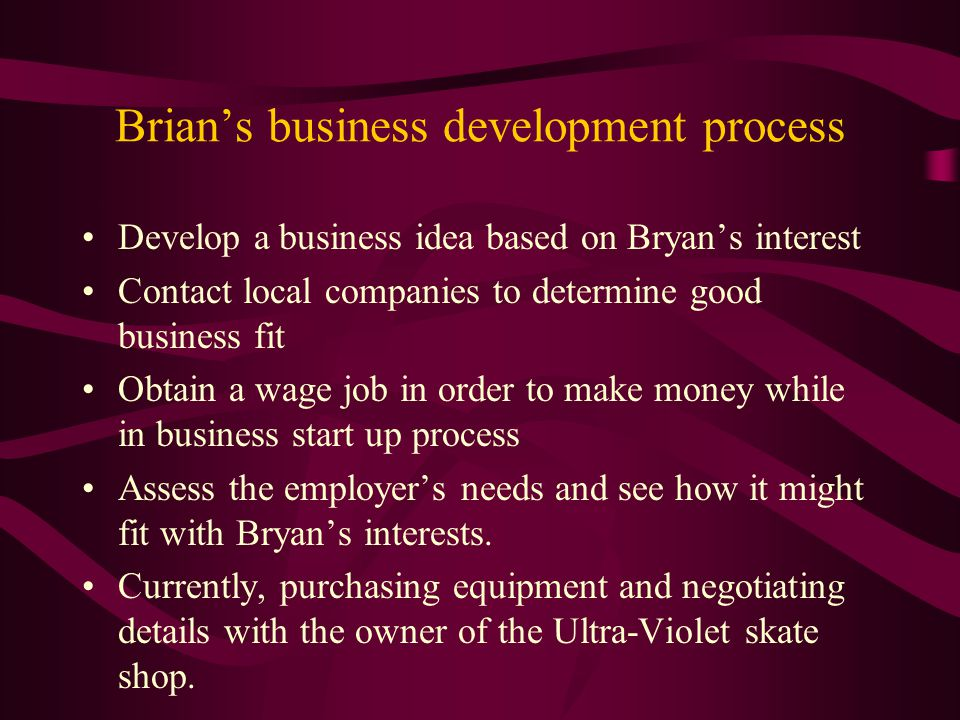 Brian's business development process Develop a business idea based on Bryan's interest Contact local companies to determine good business fit Obtain a wage job in order to make money while in business start up process Assess the employer's needs and see how it might fit with Bryan's interests.