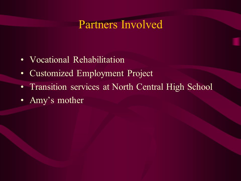 Partners Involved Vocational Rehabilitation Customized Employment Project Transition services at North Central High School Amy's mother