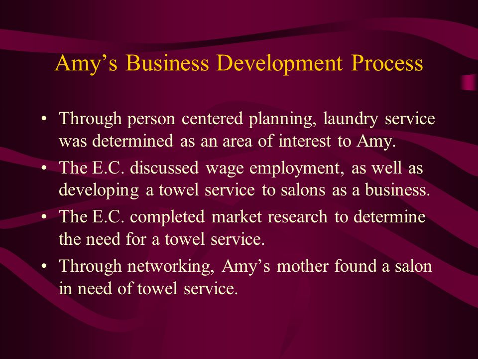 Amy's Business Development Process Through person centered planning, laundry service was determined as an area of interest to Amy. The E.C. discussed
