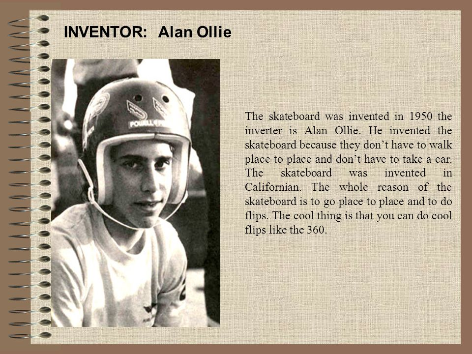 INVENTOR: Alan Ollie The skateboard was invented in 1950 the inverter is Alan Ollie. He invented the skateboard because they don't have to walk place