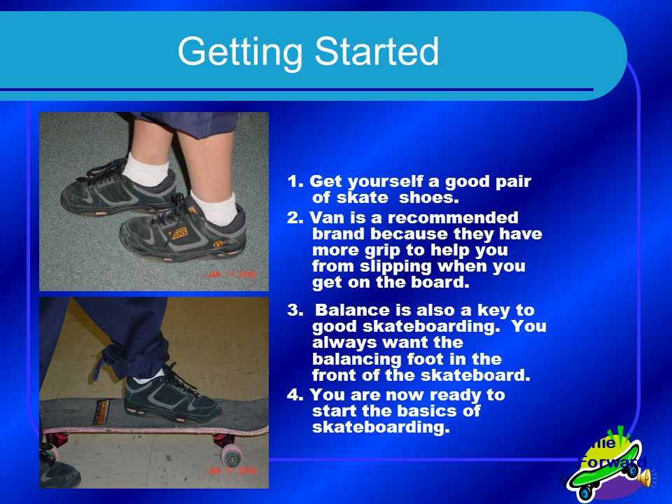 Getting Started 3.Balance is also a key to good skateboarding.