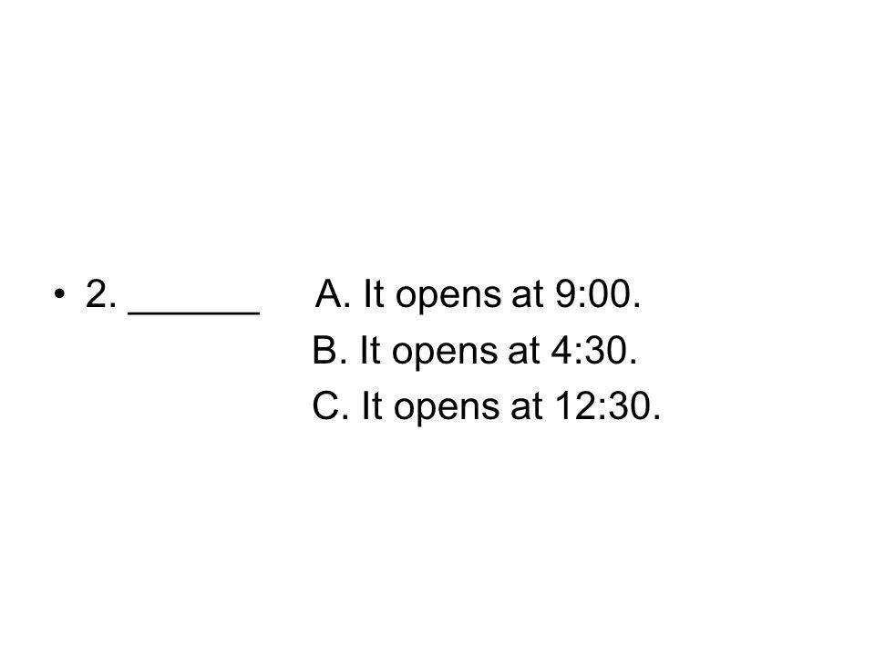2. ______A. It opens at 9:00. B. It opens at 4:30. C. It opens at 12:30.