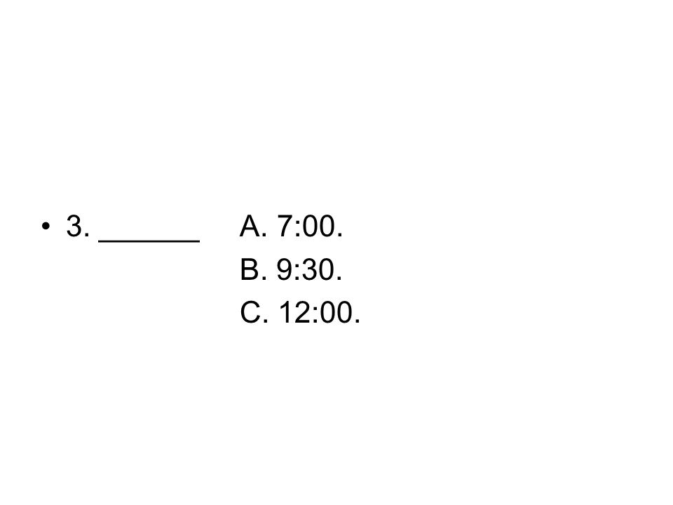 3. ______ A. 7:00. B. 9:30. C. 12:00.