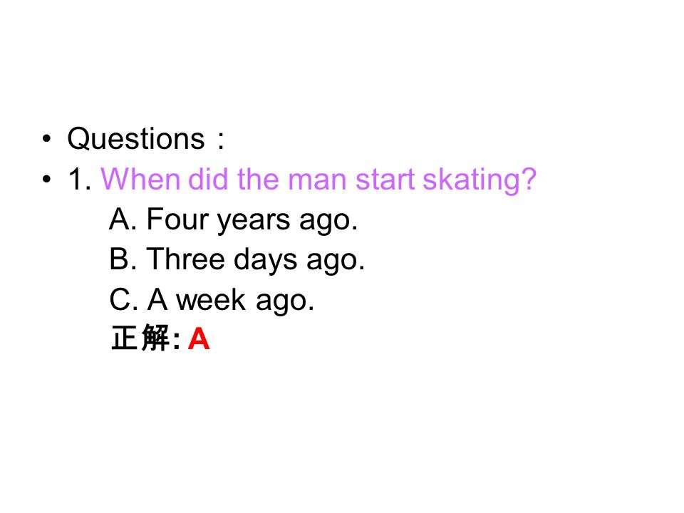 2. How often does the man skate? A. Every four years. B. Every day. C. Three days a week. 正解 : C