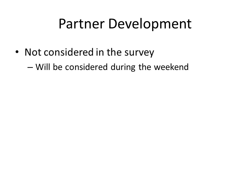 Partner Development Not considered in the survey – Will be considered during the weekend