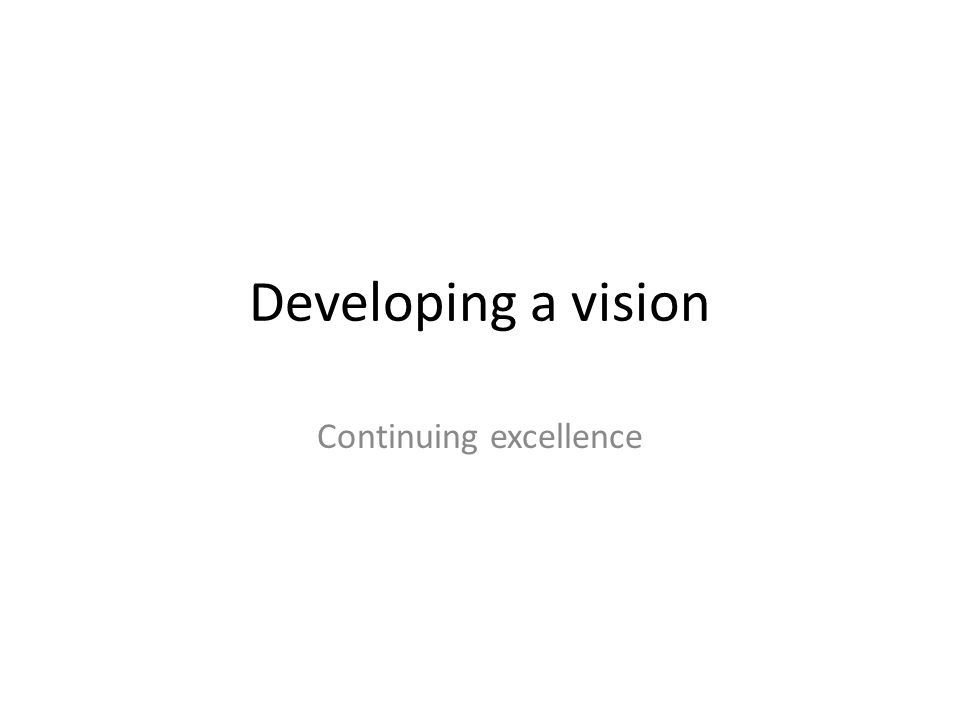 Developing a vision Continuing excellence