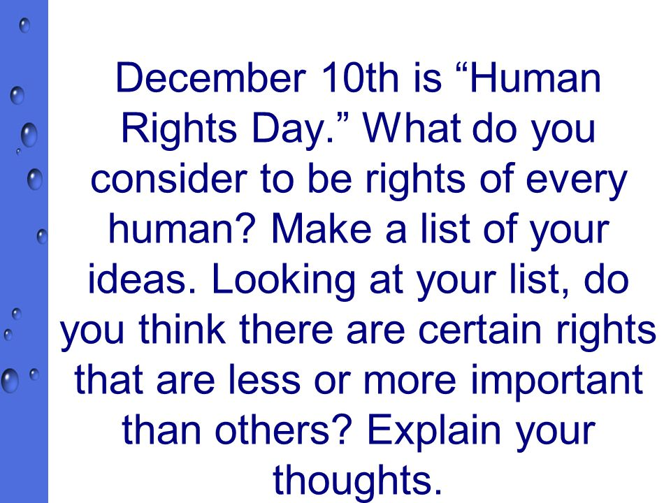 December 10 December 10th is Human Rights Day. What do you consider to be rights of every human.