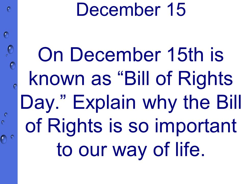 December 15 On December 15th is known as Bill of Rights Day. Explain why the Bill of Rights is so important to our way of life.