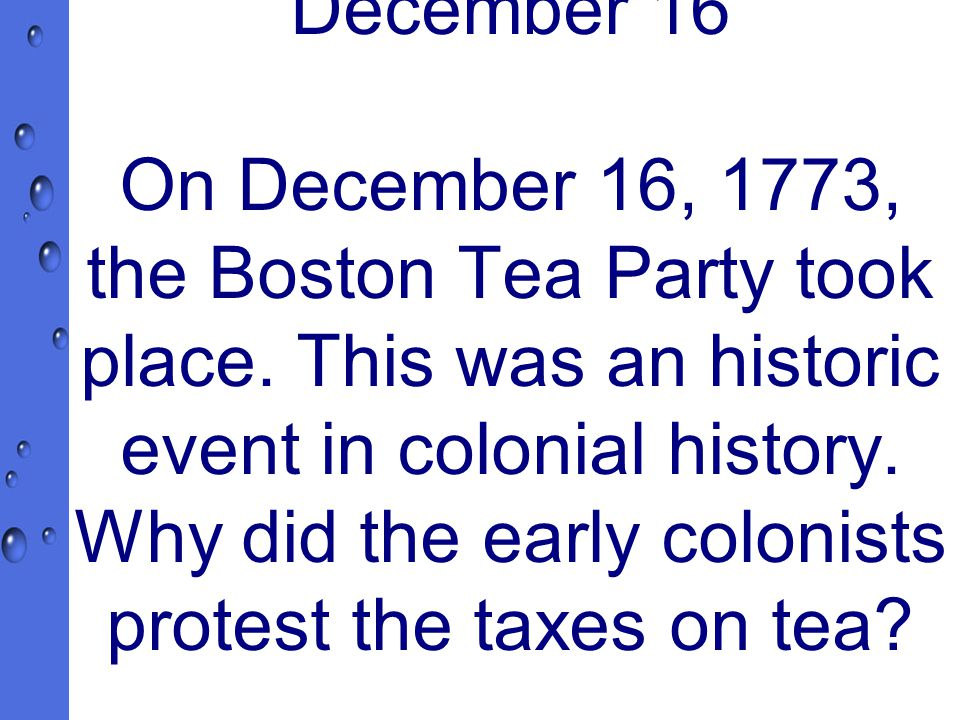 December 16 On December 16, 1773, the Boston Tea Party took place.