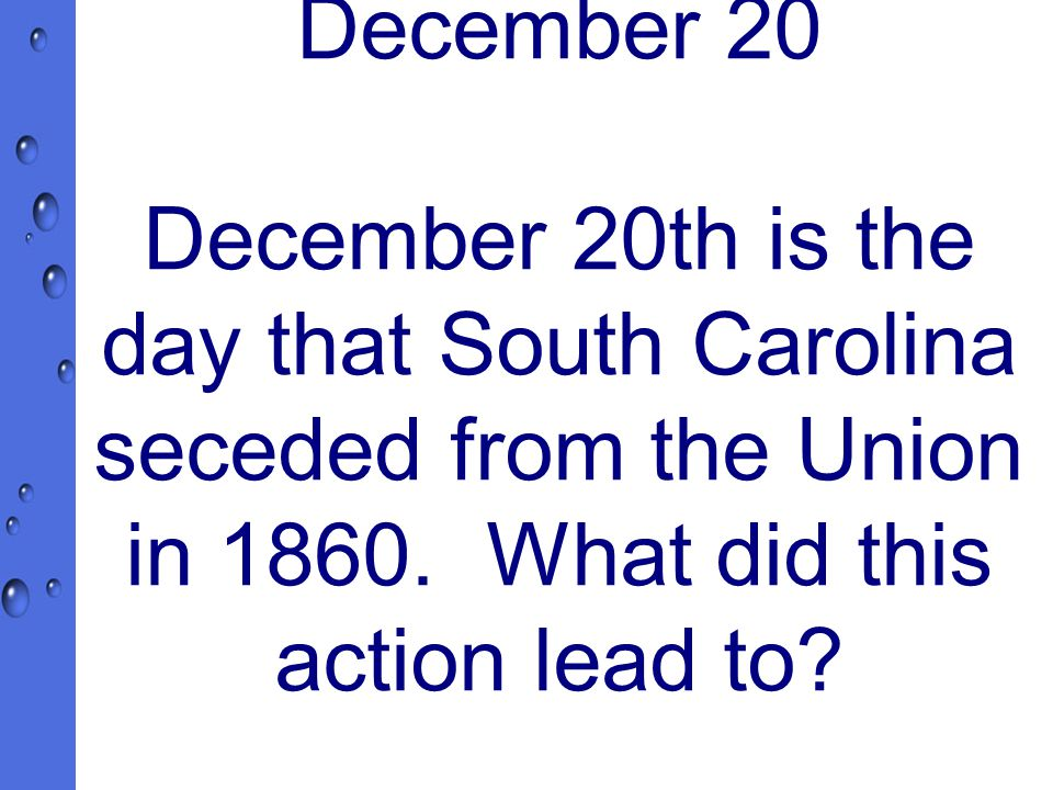 December 20 December 20th is the day that South Carolina seceded from the Union in 1860.