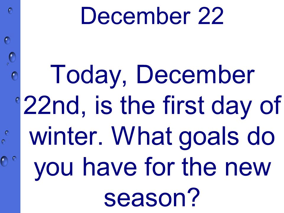 December 22 Today, December 22nd, is the first day of winter.