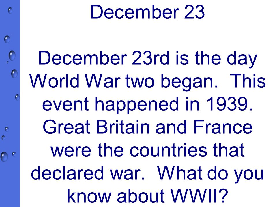 December 23 December 23rd is the day World War two began.